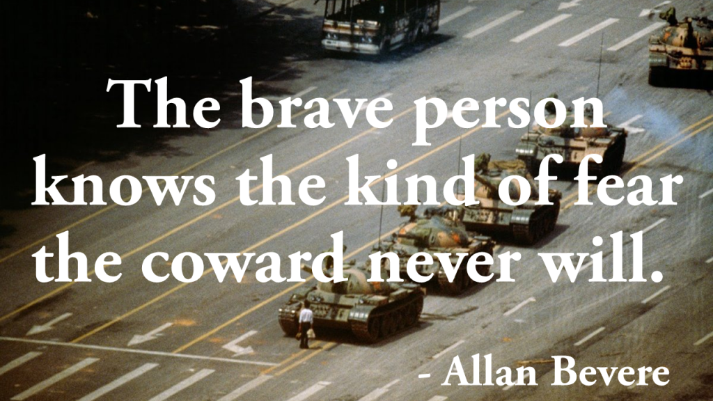 The brave person knows the kind of fear the coward never will Allan Bevere