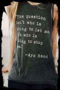 "Forever 21 Muscle Shirt; Ayn Rand; ""The question isn't whos is going to let me, it's who is going to stop me."""