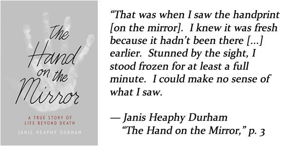 "that was when I saw the handprint on the mirror. i knew it was fresh because it hadn't been there earlier.  stunned by the sight, i stood frozen for at least a full minute.  i could make no sense of what i saw.  — Janis Heaphy Durham, ""The Hand on the Mirror,"" p. 3"