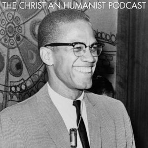 Malcolm X Episode of The Christian Humanist Podcast