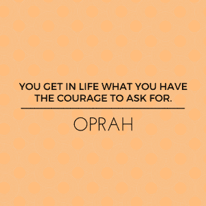 You Get In Life What You Have The Courage To Ask For Kristy Robinett