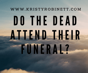 Do the dead attend their funeral-