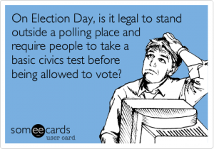 On election day, is it legal to stand outside a polling place and require people to take a basic civics test before being allowed to vote.