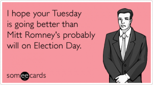 I hope your Tuesday is going better than Mitt Romney's probably will on election day.