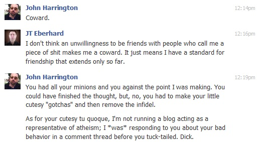 """John Harrington<br />Coward.<br />JT Eberhard<br />I don't think an unwillingness to be friends with people who call me a piece of shit makes me a coward. It just means I have a standard for friendship that extends only so far.<br />John Harrington<br />You had all your minions and you against the point I was making. You could have finished the thought, but, no, you had to make your little cutesy """"gotchas"""" and then remove the infidel.<br />As for your cutesy tu quoque, I'm not running a blog acting as a representative of atheism; I *was* responding to you about your bad behavior in a comment thread before you tuck-tailed. Dick."""