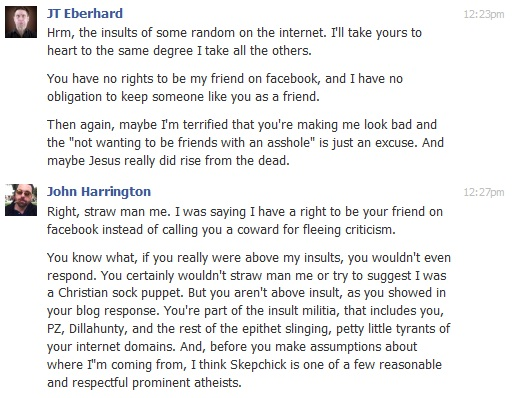 """JT Eberhard  Hrm, the insults of some random on the internet. I'll take yours to heart to the same degree I take all the others.  You have no rights to be my friend on facebook, and I have no obligation to keep someone like you as a friend.  Then again, maybe I'm terrified that you're making me look bad and the """"not wanting to be friends with an asshole"""" is just an excuse. And maybe Jesus really did rise from the dead.  12:27pm John Harrington  Right, straw man me. I was saying I have a right to be your friend on facebook instead of calling you a coward for fleeing criticism.  You know what, if you really were above my insults, you wouldn't even respond. You certainly wouldn't straw man me or try to suggest I was a Christian sock puppet. But you aren't above insult, as you showed in your blog response. You're part of the insult militia, that includes you, PZ, Dillahunty, and the rest of the epithet slinging, petty little tyrants of your internet domains. And, before you make assumptions about where I""""m coming from, I think Skepchick is one of a few reasonable and respectful prominent atheists."""