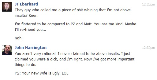 JT Eberhard  They guy who called me a piece of shit whining that I'm not above insults? Keen.  I'm flattered to be compared to PZ and Matt. You are too kind. Maybe I'll re-friend you...  Nah.  12:30pm John Harrington  You aren't very rational. I never claimed to be above insults. I just claimed you were a dick, and I'm right. Now I've got more important things to do.  PS: Your new wife is ugly. LOL