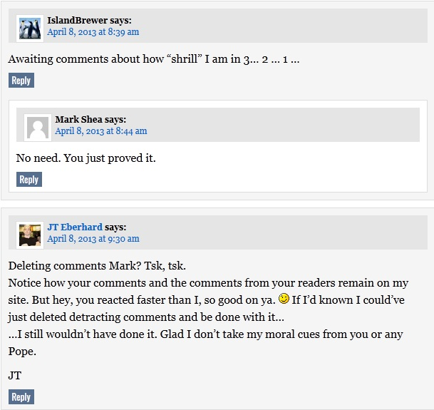 Deleting comments Mark? Tsk, tsk. Notice how your comments and the comments from your readers remain on my site. But hey, you reacted faster than I, so good on ya. ;) If I'd known I could've just deleted detracting comments and be done with it… …I still wouldn't have done it. Glad I don't take my moral cues from you or any Pope.  JT