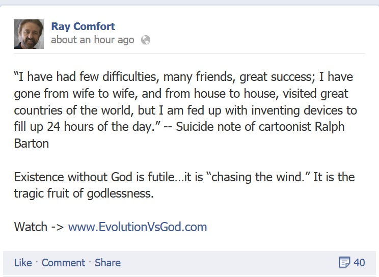 """""""I have had few difficulties, many friends, great success; I have gone from wife to wife, and from house to house, visited great countries of the world, but I am fed up with inventing devices to fill up 24 hours of the day."""" -- Suicide note of cartoonist Ralph Barton.  Existence without god is futile...it is """"chasing the wind.""""  It is the tragic fruit of godlessness."""