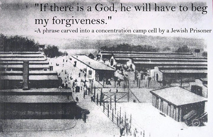 """""""If there is a god, he will have to beg my forgiveness"""" ~ A phrase carved into a concentration camp cell by a Jewish prisoner"""
