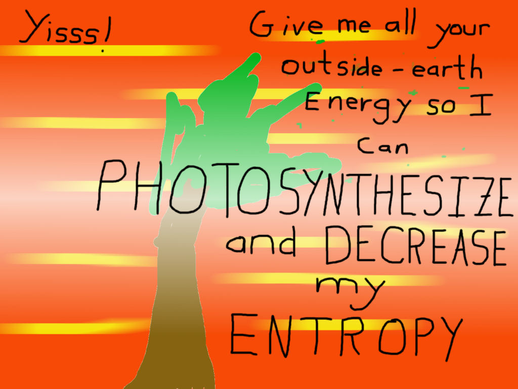 "In case this is difficult to read, ""Yisss! Give me all your outside-earth energy so I can photosynthesize and decrease my entropy!"""