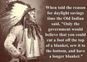 "When told the reason for daylight savings, the old Indian said, ""Only the government would believe that you could cut a foot of the top of a blanket, sew it to the bottom, and have a longer blanket."""