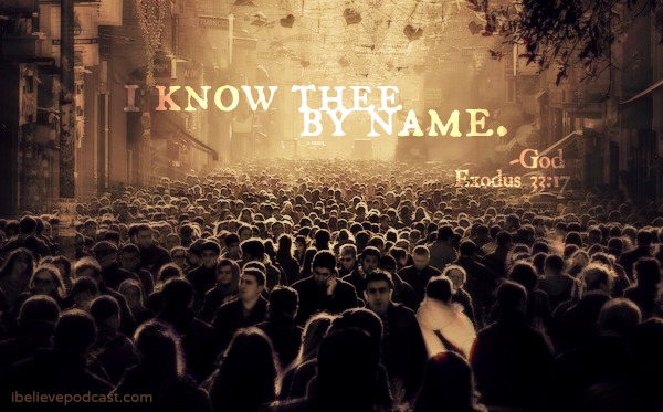 I know thee by name. -God Exodus 33:17