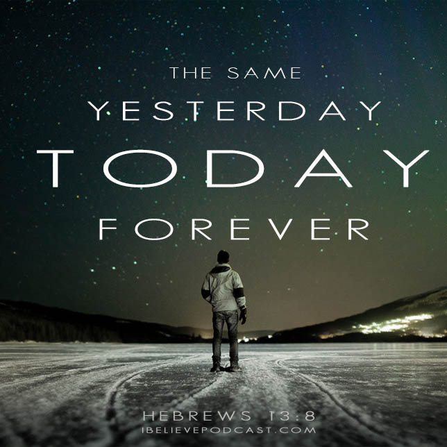 God is the same yesterday, today, and forever.