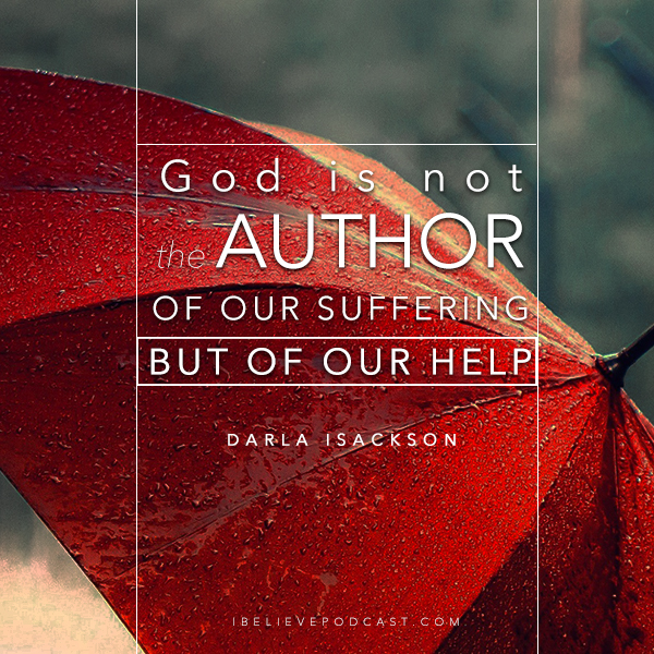 God is not the author of our suffering but of our help. - Darla Isackson