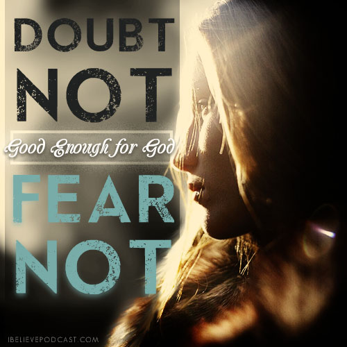 Good enough for God, doubt not, fear not.
