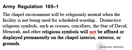 AR 165-1 12-3 k. Symbols. The chapel environment will be religiously neutral when the facility is not being used for scheduled worship. Portable religious symbols, icons, or statues may be used within a chapel during times of religious worship. Symbols are to be moved or covered when not in use during services. Distinctive religious symbols, such as crosses, crucifixes, the Star of David, Menorah, and other religious symbols will not be affixed or displayed permanently on the chapel interior, exterior, or grounds. Permanent or fixed chapel furnishings, such as the altar, pulpit, lectern, or communion rail will be devoid of distinctive religious symbols.