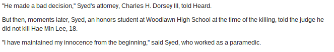 From a Baltimore Sun article about Adnan's sentencing. He met this lawyer right before the sentencing and he was urged to show remorse for the crime. But he wouldn't and couldn't. Because he didn't kill Hae. So the judge threw the book at him.