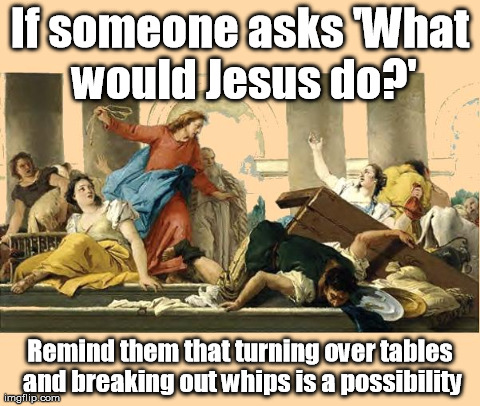 Image result for being Christ-like includes the possibility of turning over tables and driving people out with a cord