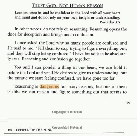 """""""Trust God, Not Human Reason"""" Lean on, trust in, and be confident in the Lord with all your heart and mind and do not rely on your own insight or understanding. Proverbs 3:5. In other words, do not rely on reasoning. Reasoning opens the door for deception and brings much confusion. I once asked the Lord why so many people are confused and He said to me, """"Tell them to stop trying to figure everything out, and they will stop being confused."""" I have it to be absolutely true. Reasoning and confusion go together. You and I can ponder a thing in our heart, we can hold it before the Lord and see if He desires to give us understanding, but the minute we start feeling confused, we have gone too far."""