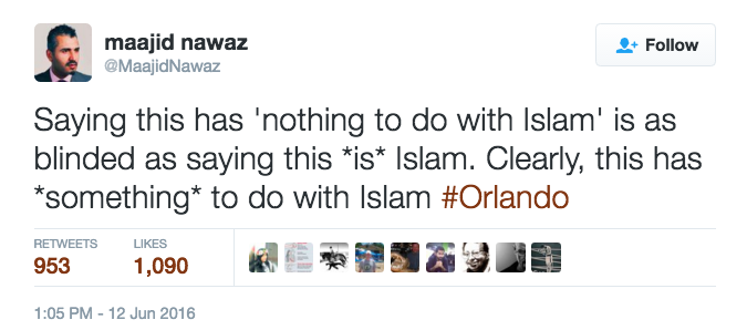 Maajid Nawaz: Saying this has 'nothing to do with Islam' is as blinded as saying this *is* Islam. Clearly, this has *something* to do with Islam #Orlando