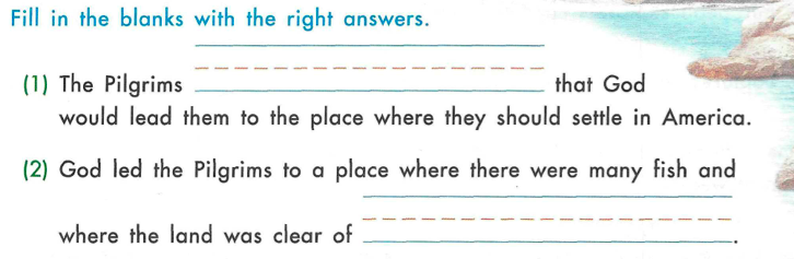 Fill in the blanks with the right answers. (1) The Pilgrims [blank] that God would lead them to the place where they should settle in America. (2) God led the Pilgrims to a place where there were many fish and where the land was clear of [blank].