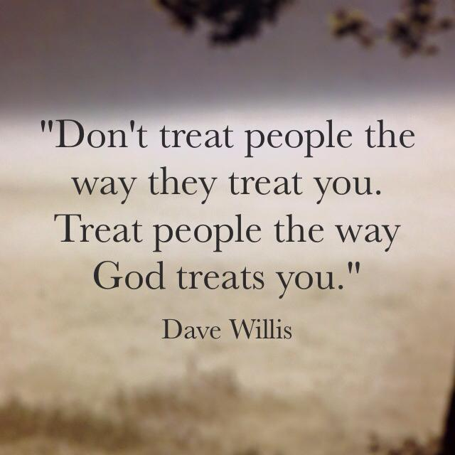 Dave Willis quote quotes treat people the way God treats you