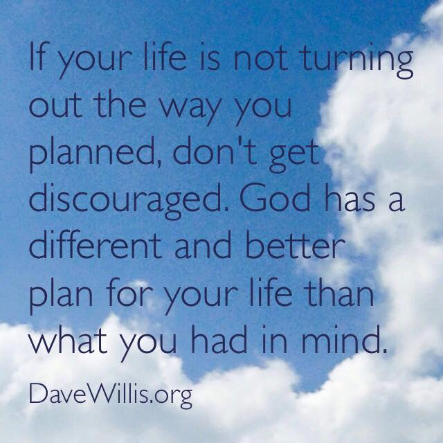 if your life isn't turning out how you planned God has a better plan Dave Willis quote faith davewillis.org inspirational