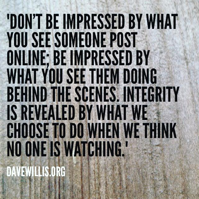 Dave Willis quote don't be impressed by what someone posts online but integrity behind the scenes when no one is watching