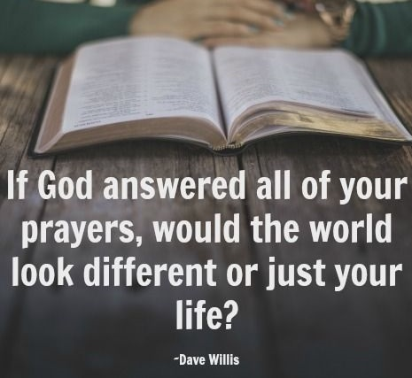 If God answered all your prayers would the world look different or just your life Dave Willis quote davewillis.org