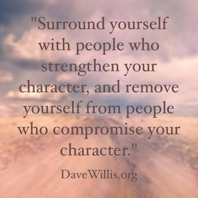 Dave Willis davewillis.org quote surround yourself with people who strengthen your character remove compromise