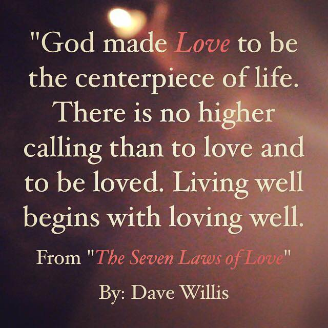 God made love to be the centerpiece of life no higher calling than to love and be loved Dave Willis quote #7lawsoflove seven laws love book