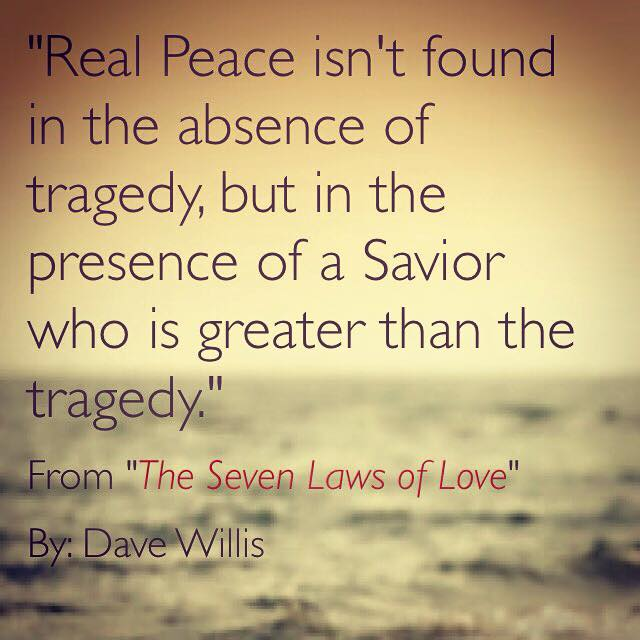 Dave Willis quote Seven Laws of Love book author #7lawsoflove real peace not absence of tragedy but presence of savior