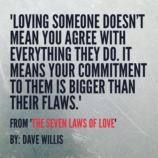 7 laws of love book quote Dave Willis loving someone doesn't mean you agree with everything they do means your commitment is bigger than their flaws