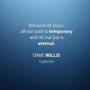Dave Willis quote Because of Jesus all our pain is temporary and all our joy is eternal davewillis.org