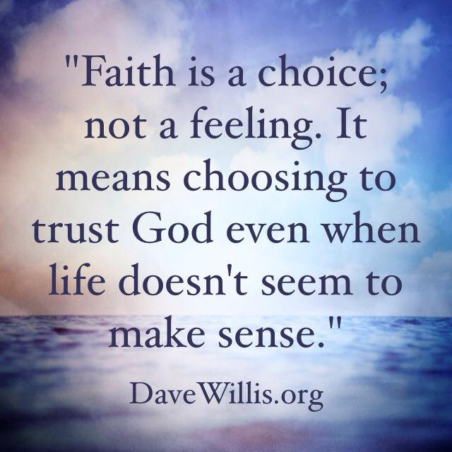 Dave Willis quote faith is a choice not a feeling choosing to trust God when life doesn't make sense davewillis.org