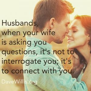 Dave Willis quote husbands when your wife is aksing you questions it's not to interrogate you but to connect with you davewillis.org