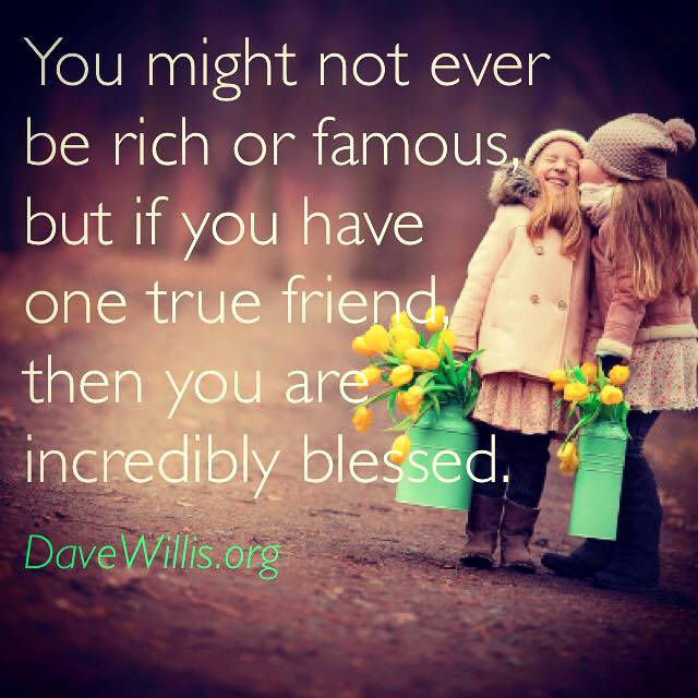 Dave Willis friendship quote davewillis.org you might not be rich or famous but if you have one true friend you are incredibly blessed