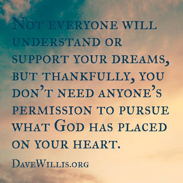 Dave Willis quote davewillis.org not everyone will understand or support your dream but you don't need anyone's permission to pursue what God has placed on your heart