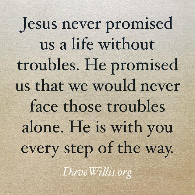 Dave Willis quote faith inspirational davewillis.org Jesus never promised us a life without troubles He promised we would never face those troubles alone He is with you every step