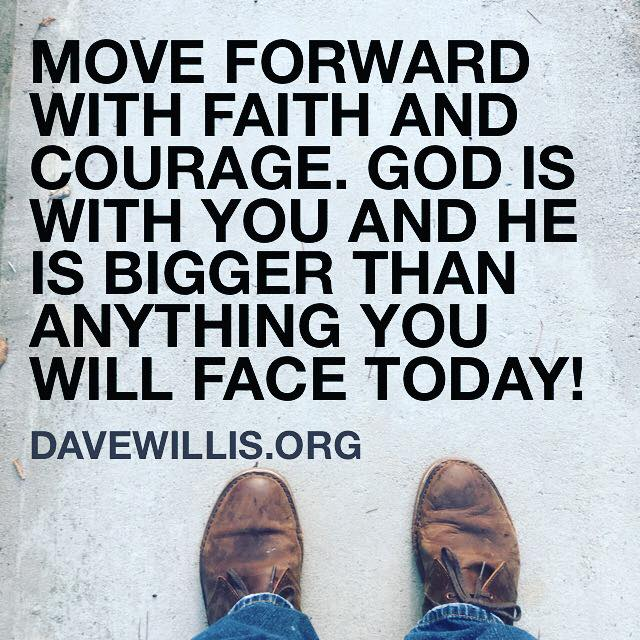 Dave Willis quote faith inspirational davewillis.org move forward with faith and courage God is with you and He is bigger than anything you will face today