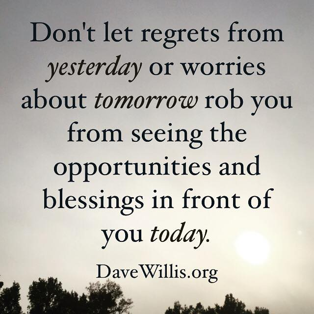 Dave Willis quote inspirational davewillis.org don't let regrets from yesterday or worries about tomorrow rob you from seeing blessings and opportunities today