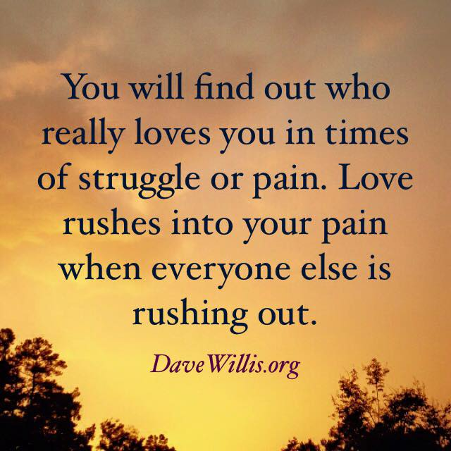 You will find out who really loves you in times of struggle or pain love rushes in when everyone else rushes out Dave Willis quote quotes davewillis.org