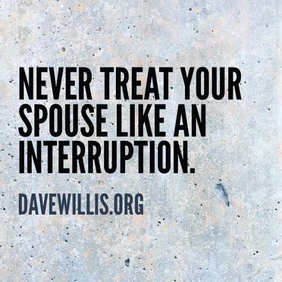 2. Never treat your spouse like an interruption. Always treat him/her like the most important part of your schedule.
