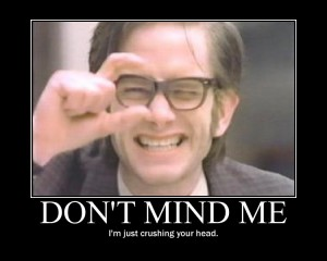 I am crushing your head