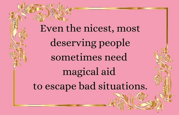 'even the nicest, most deserving people sometimes need magical aid to escape bad situations