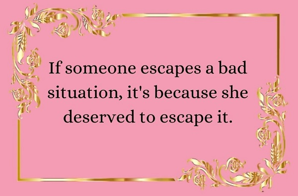'if someone escapes a bad situation, it's because she deserved to escape it