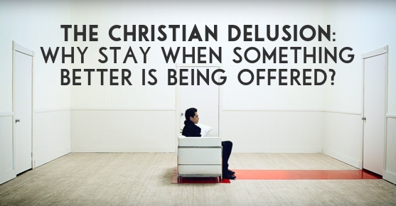 The Christian Delusion- Why Stay When Something Better is Being Offered? Andy Gill Patheos