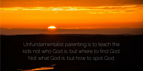 Unfundamentalist parenting is to teach the kids not who God is, but where to find God. Not what God is, but how to spot God.