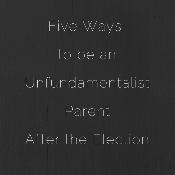 Five Ways toUnfundamentalist ParentAfter the Election